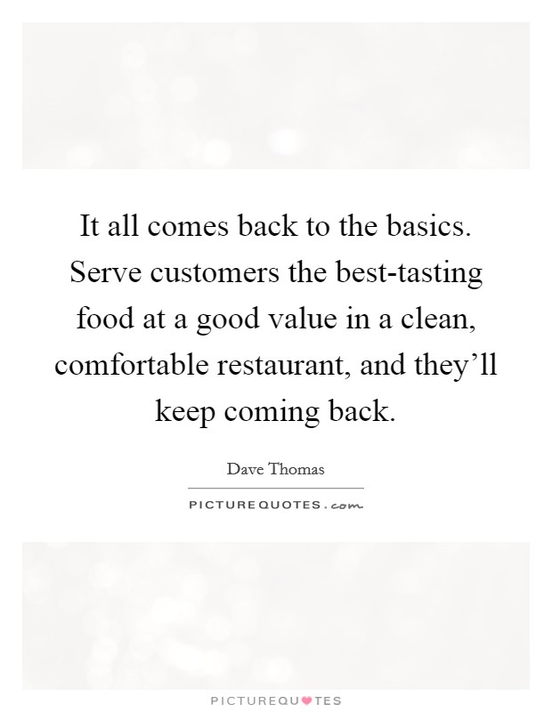 It all comes back to the basics. Serve customers the best-tasting food at a good value in a clean, comfortable restaurant, and they'll keep coming back Picture Quote #1