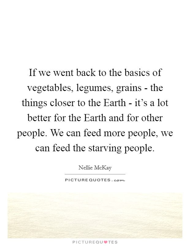 If we went back to the basics of vegetables, legumes, grains - the things closer to the Earth - it's a lot better for the Earth and for other people. We can feed more people, we can feed the starving people Picture Quote #1