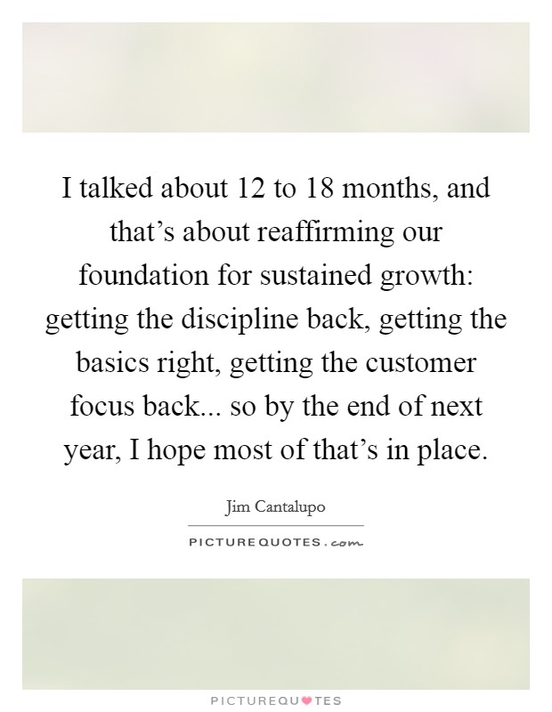 I talked about 12 to 18 months, and that's about reaffirming our foundation for sustained growth: getting the discipline back, getting the basics right, getting the customer focus back... so by the end of next year, I hope most of that's in place Picture Quote #1