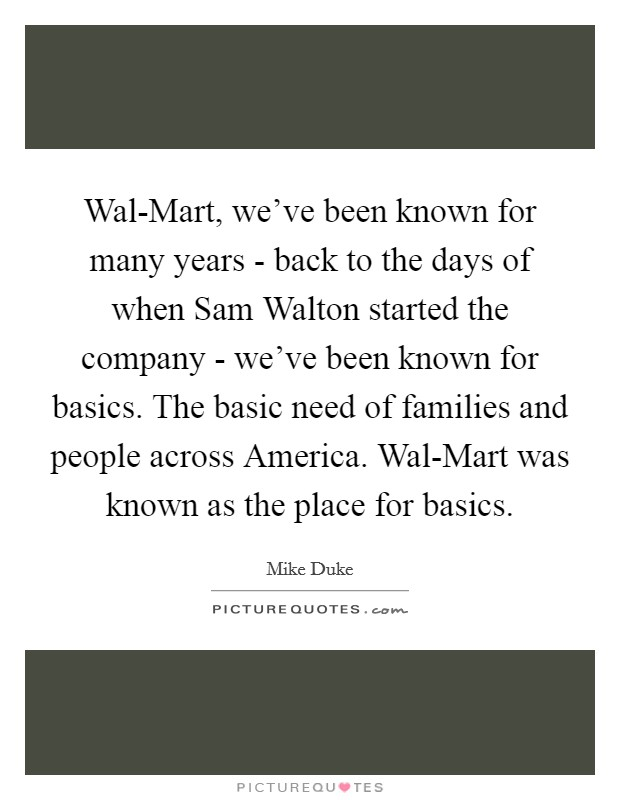 Wal-Mart, we've been known for many years - back to the days of when Sam Walton started the company - we've been known for basics. The basic need of families and people across America. Wal-Mart was known as the place for basics Picture Quote #1