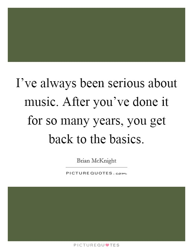 I've always been serious about music. After you've done it for so many years, you get back to the basics Picture Quote #1
