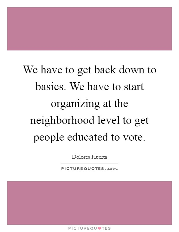 We have to get back down to basics. We have to start organizing at the neighborhood level to get people educated to vote Picture Quote #1