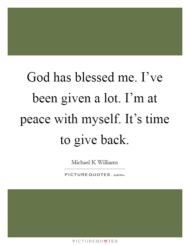 God has blessed me. I've been given a lot. I'm at peace with myself. It's time to give back Picture Quote #1
