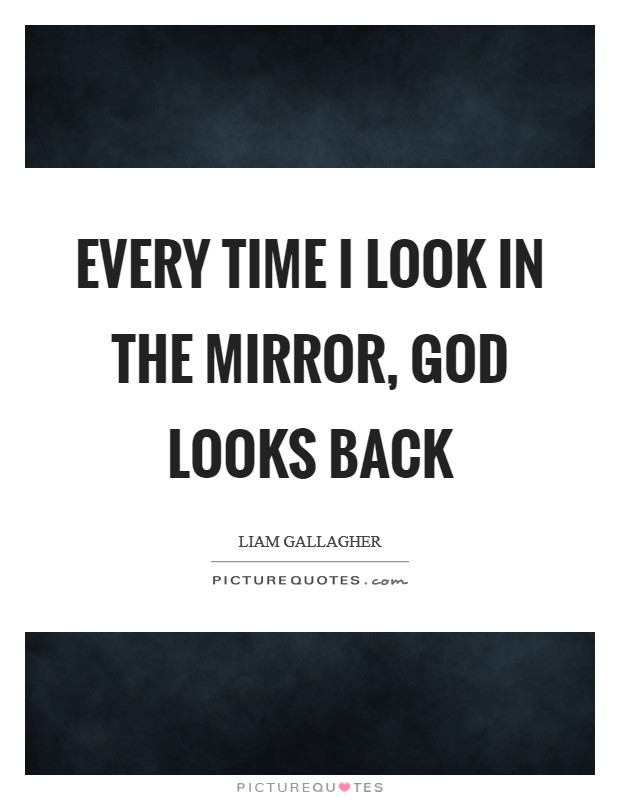 Every time I look in the mirror, God looks back Picture Quote #1