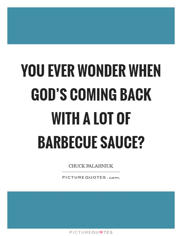 You ever wonder when god's coming back with a lot of barbecue sauce? Picture Quote #1