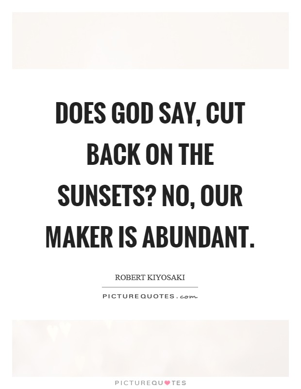 Does God say, cut back on the sunsets? No, our Maker is abundant Picture Quote #1