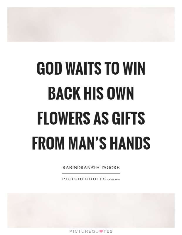 God waits to win back his own flowers as gifts from man's hands Picture Quote #1