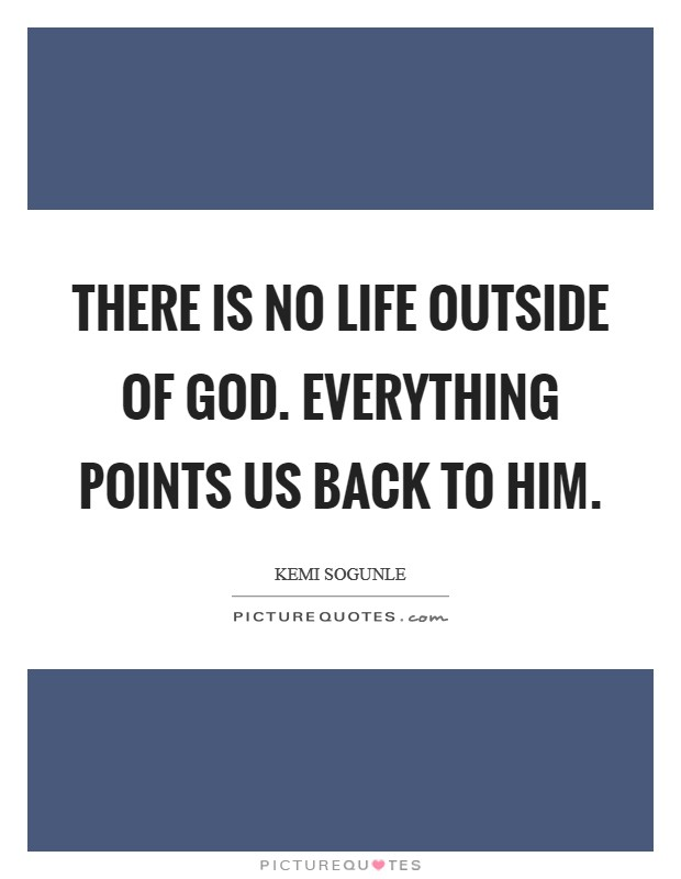 There is no life outside of God. Everything points us back to Him Picture Quote #1