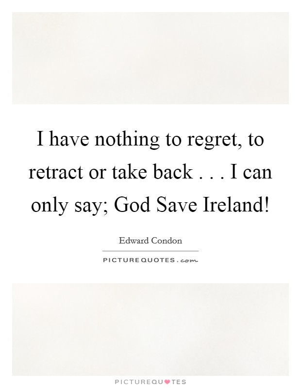 I have nothing to regret, to retract or take back . . . I can only say; God Save Ireland! Picture Quote #1