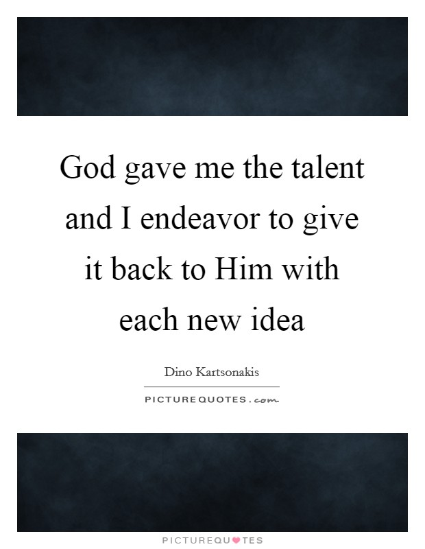 God gave me the talent and I endeavor to give it back to Him with each new idea Picture Quote #1
