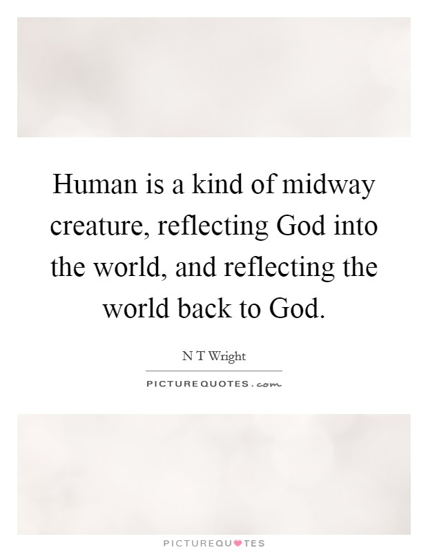 Human is a kind of midway creature, reflecting God into the world, and reflecting the world back to God Picture Quote #1