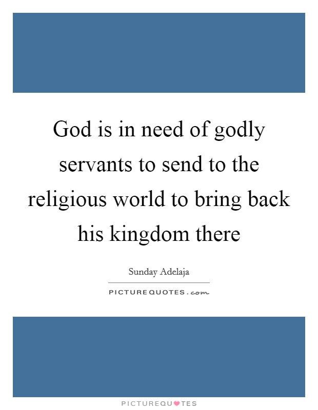 God is in need of godly servants to send to the religious world to bring back his kingdom there Picture Quote #1