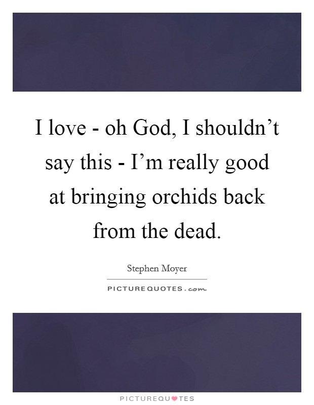 I love - oh God, I shouldn't say this - I'm really good at bringing orchids back from the dead Picture Quote #1