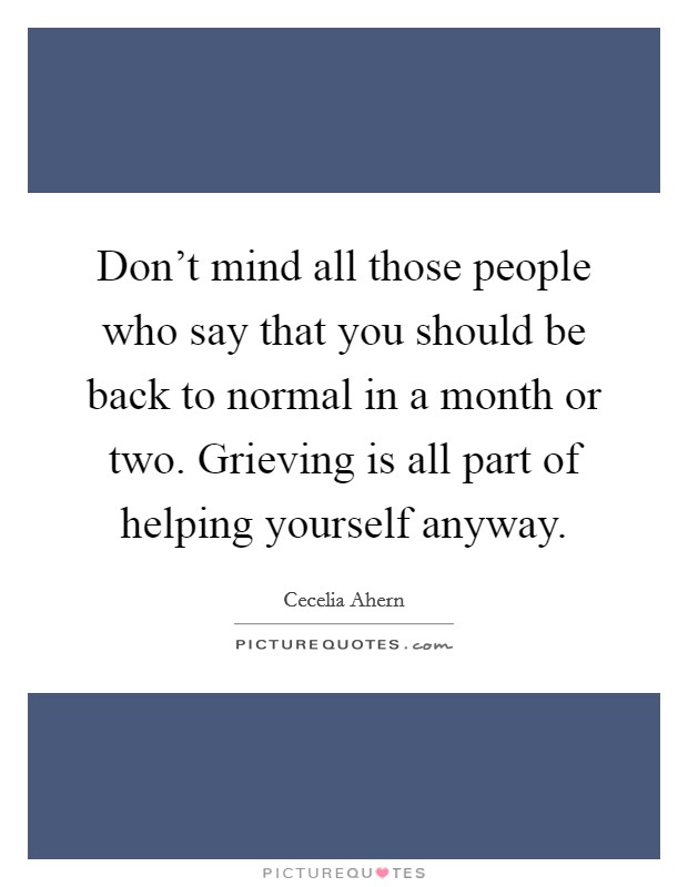 Don't mind all those people who say that you should be back to normal in a month or two. Grieving is all part of helping yourself anyway Picture Quote #1