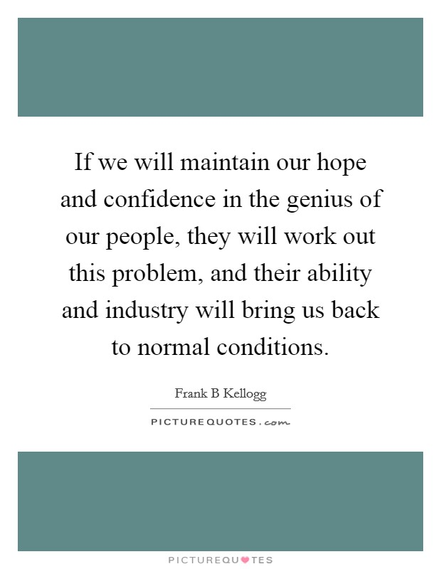 If we will maintain our hope and confidence in the genius of our people, they will work out this problem, and their ability and industry will bring us back to normal conditions Picture Quote #1