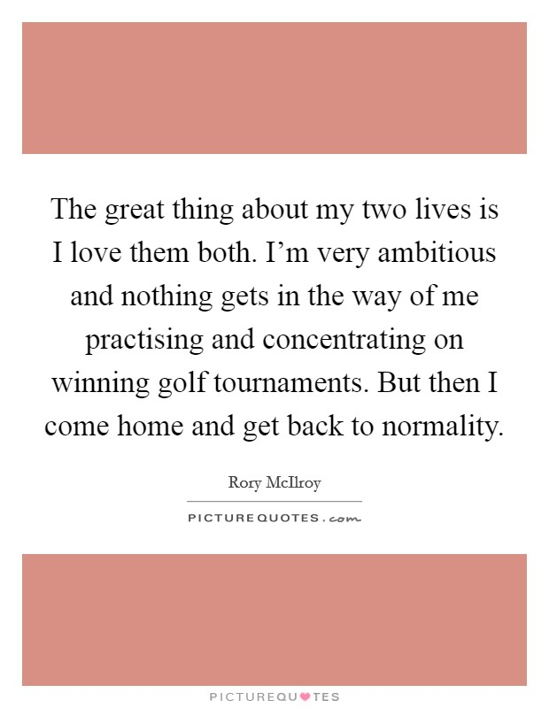 The great thing about my two lives is I love them both. I'm very ambitious and nothing gets in the way of me practising and concentrating on winning golf tournaments. But then I come home and get back to normality Picture Quote #1