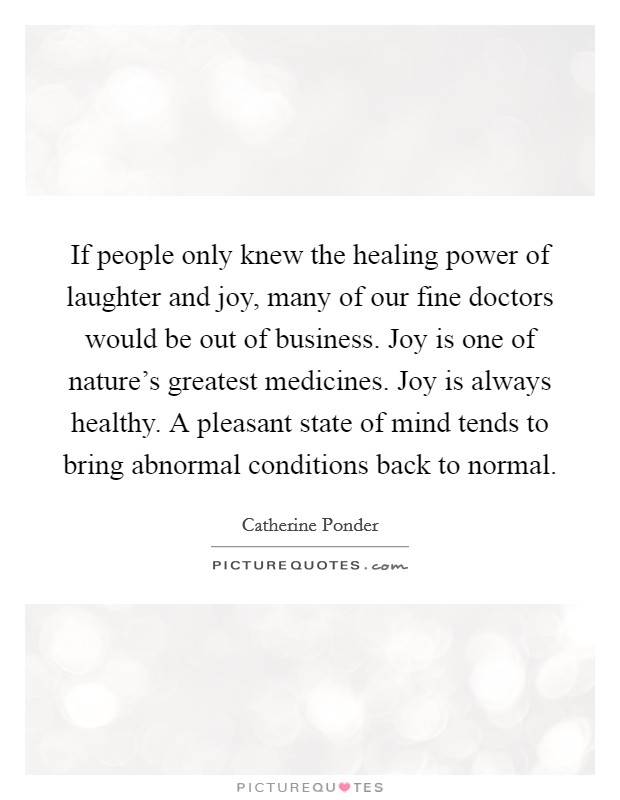 If people only knew the healing power of laughter and joy, many of our fine doctors would be out of business. Joy is one of nature's greatest medicines. Joy is always healthy. A pleasant state of mind tends to bring abnormal conditions back to normal Picture Quote #1
