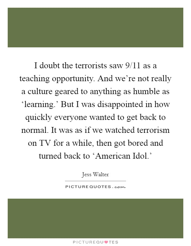 I doubt the terrorists saw 9/11 as a teaching opportunity. And we're not really a culture geared to anything as humble as 'learning.' But I was disappointed in how quickly everyone wanted to get back to normal. It was as if we watched terrorism on TV for a while, then got bored and turned back to 'American Idol.' Picture Quote #1