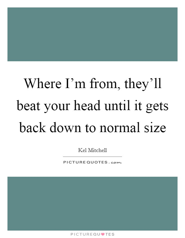 Where I'm from, they'll beat your head until it gets back down to normal size Picture Quote #1