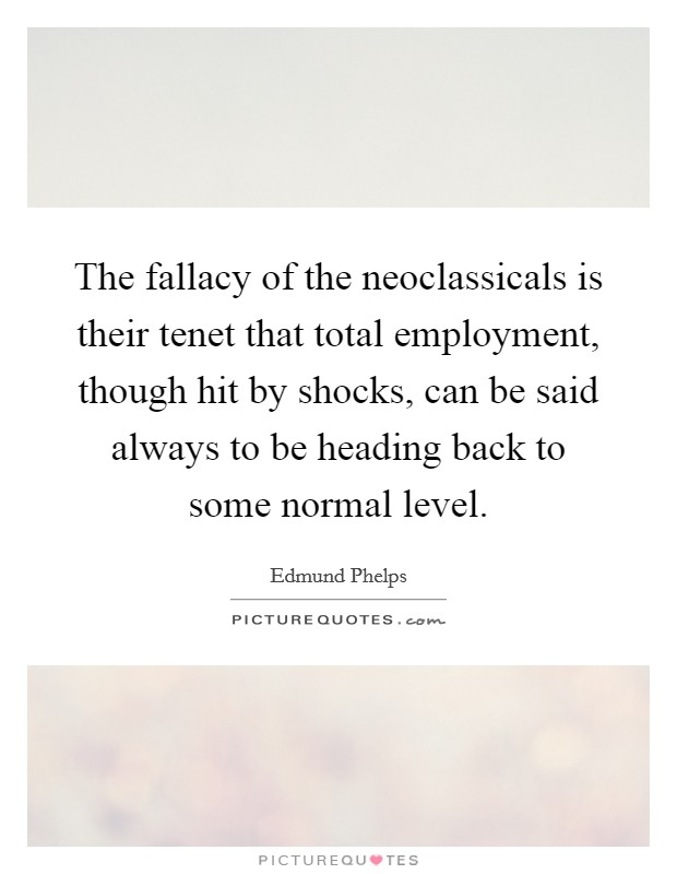 The fallacy of the neoclassicals is their tenet that total employment, though hit by shocks, can be said always to be heading back to some normal level Picture Quote #1