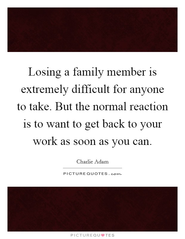 Losing a family member is extremely difficult for anyone to take. But the normal reaction is to want to get back to your work as soon as you can Picture Quote #1