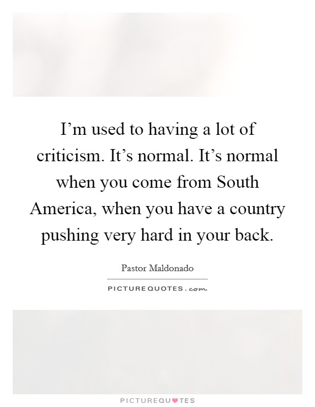 I'm used to having a lot of criticism. It's normal. It's normal when you come from South America, when you have a country pushing very hard in your back Picture Quote #1