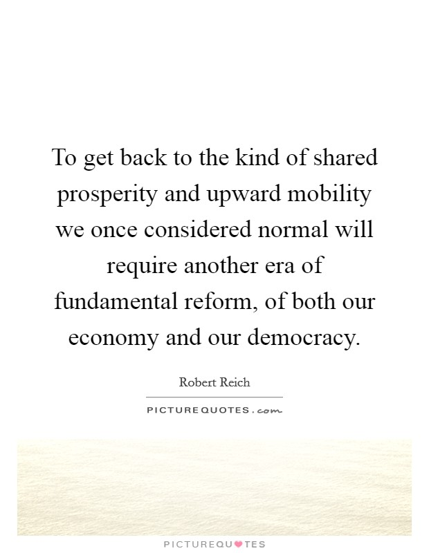 To get back to the kind of shared prosperity and upward mobility we once considered normal will require another era of fundamental reform, of both our economy and our democracy Picture Quote #1