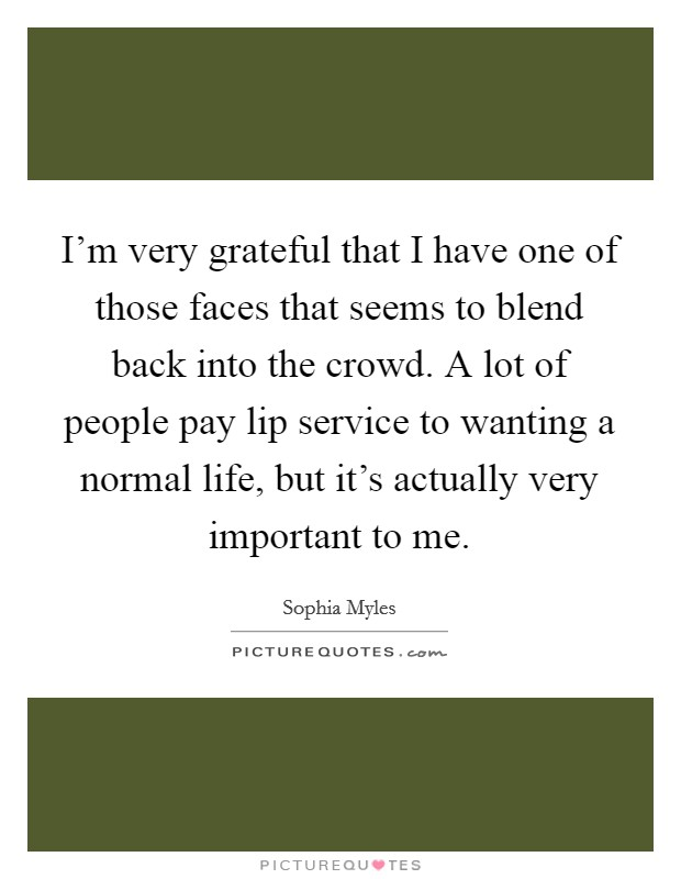I'm very grateful that I have one of those faces that seems to blend back into the crowd. A lot of people pay lip service to wanting a normal life, but it's actually very important to me Picture Quote #1