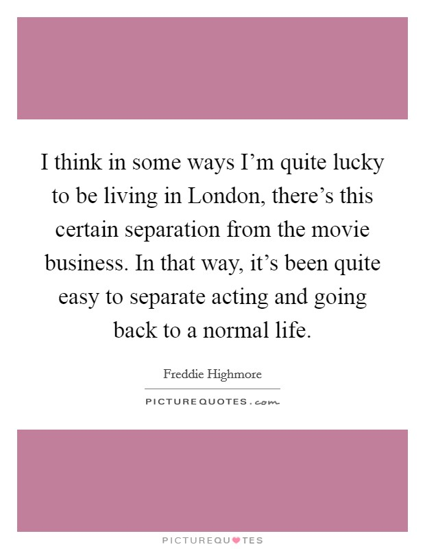 I think in some ways I'm quite lucky to be living in London, there's this certain separation from the movie business. In that way, it's been quite easy to separate acting and going back to a normal life Picture Quote #1