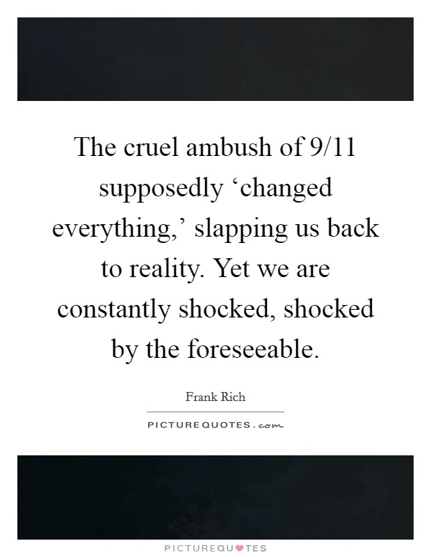 The cruel ambush of 9/11 supposedly 'changed everything,' slapping us back to reality. Yet we are constantly shocked, shocked by the foreseeable Picture Quote #1