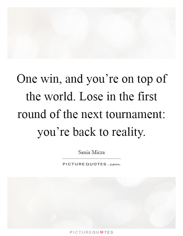 One win, and you're on top of the world. Lose in the first round of the next tournament: you're back to reality Picture Quote #1