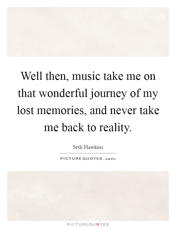 Well then, music take me on that wonderful journey of my lost memories, and never take me back to reality Picture Quote #1