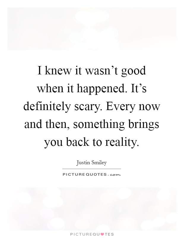 I knew it wasn't good when it happened. It's definitely scary. Every now and then, something brings you back to reality Picture Quote #1