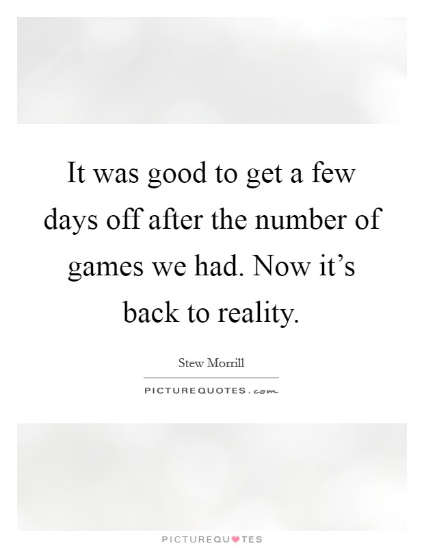 It was good to get a few days off after the number of games we had. Now it's back to reality Picture Quote #1