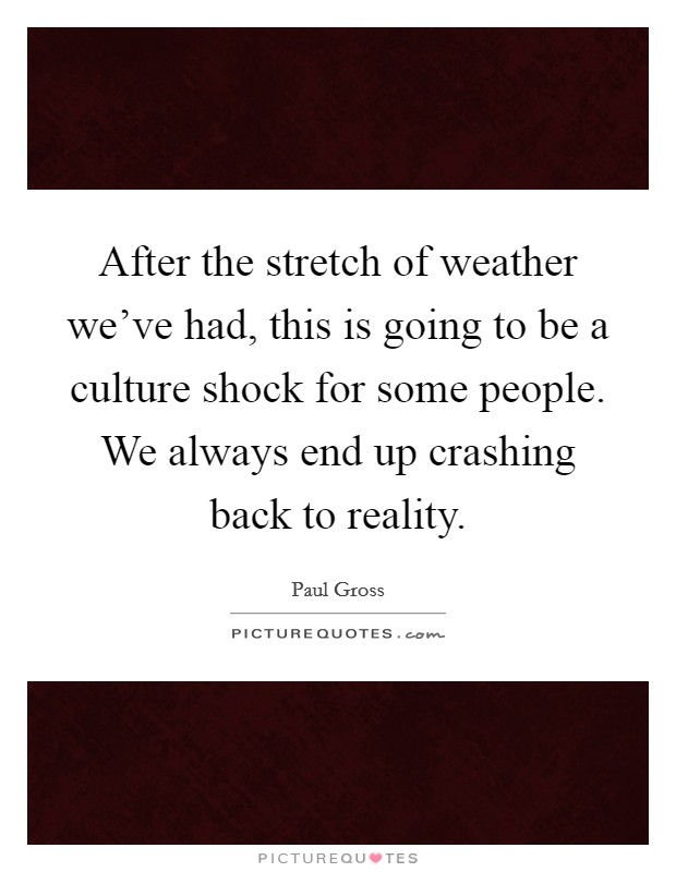 After the stretch of weather we've had, this is going to be a culture shock for some people. We always end up crashing back to reality Picture Quote #1