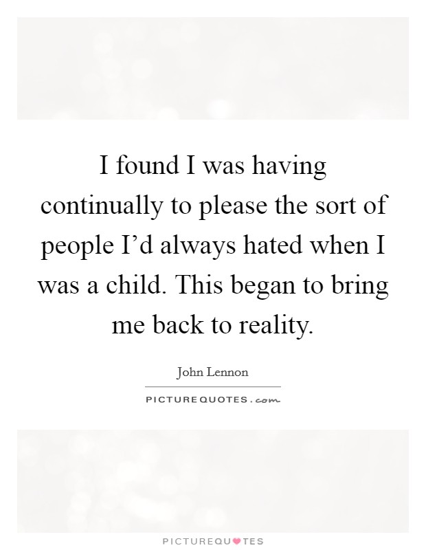 I found I was having continually to please the sort of people I'd always hated when I was a child. This began to bring me back to reality Picture Quote #1