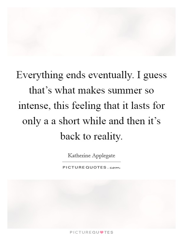 Everything ends eventually. I guess that's what makes summer so intense, this feeling that it lasts for only a a short while and then it's back to reality Picture Quote #1