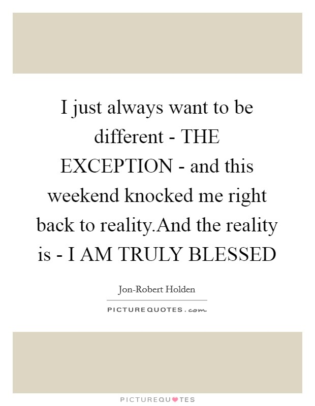 I just always want to be different - THE EXCEPTION - and this weekend knocked me right back to reality.And the reality is - I AM TRULY BLESSED Picture Quote #1