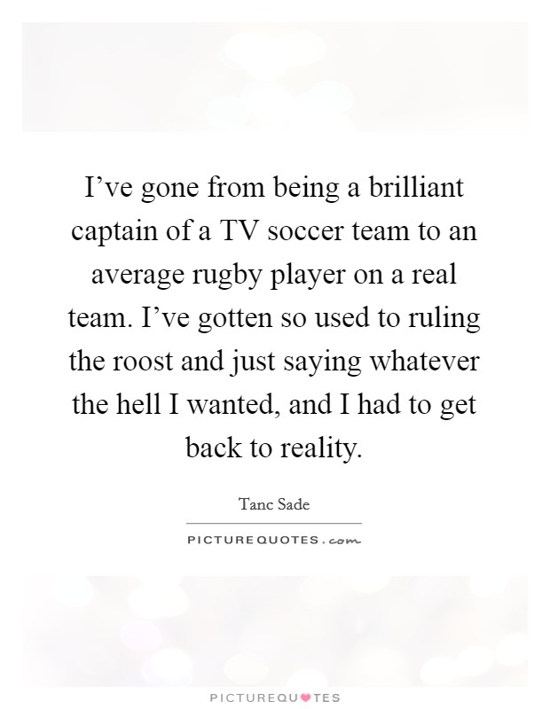 I've gone from being a brilliant captain of a TV soccer team to an average rugby player on a real team. I've gotten so used to ruling the roost and just saying whatever the hell I wanted, and I had to get back to reality Picture Quote #1