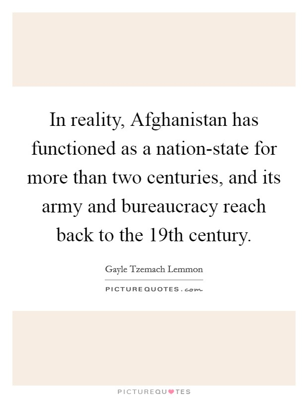 In reality, Afghanistan has functioned as a nation-state for more than two centuries, and its army and bureaucracy reach back to the 19th century Picture Quote #1