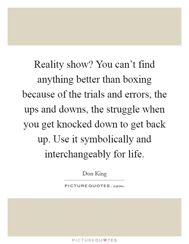 Reality show? You can't find anything better than boxing because of the trials and errors, the ups and downs, the struggle when you get knocked down to get back up. Use it symbolically and interchangeably for life Picture Quote #1
