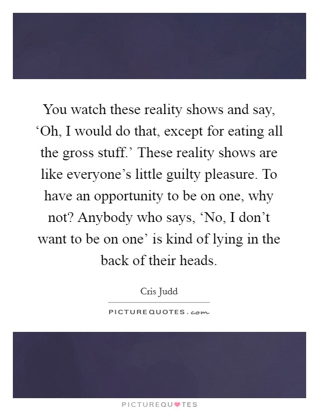 You watch these reality shows and say, 'Oh, I would do that, except for eating all the gross stuff.' These reality shows are like everyone's little guilty pleasure. To have an opportunity to be on one, why not? Anybody who says, 'No, I don't want to be on one' is kind of lying in the back of their heads Picture Quote #1