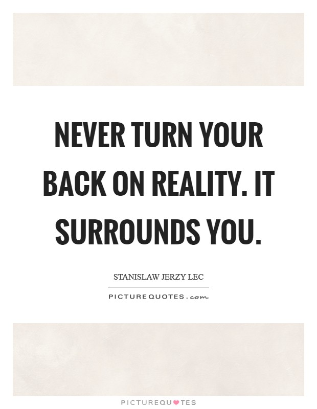 Never turn your back on reality. It surrounds you Picture Quote #1