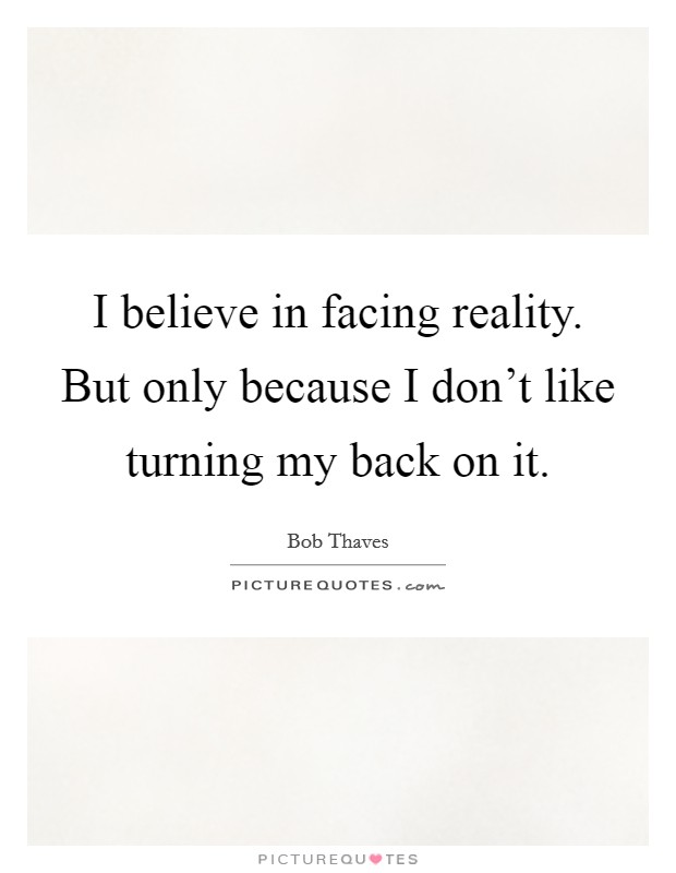 I believe in facing reality. But only because I don't like turning my back on it Picture Quote #1