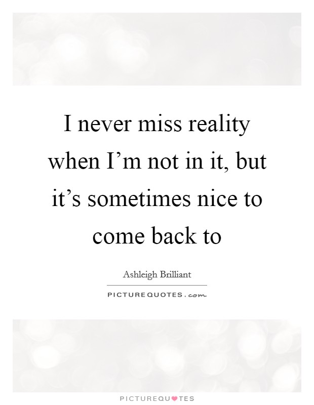 I never miss reality when I'm not in it, but it's sometimes nice to come back to Picture Quote #1