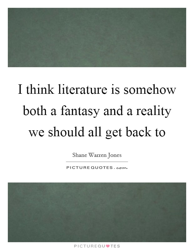 I think literature is somehow both a fantasy and a reality we should all get back to Picture Quote #1