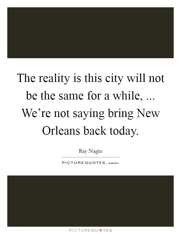 The reality is this city will not be the same for a while, ... We're not saying bring New Orleans back today Picture Quote #1