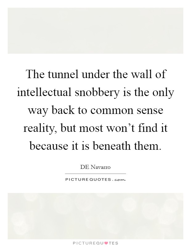 The tunnel under the wall of intellectual snobbery is the only way back to common sense reality, but most won't find it because it is beneath them Picture Quote #1