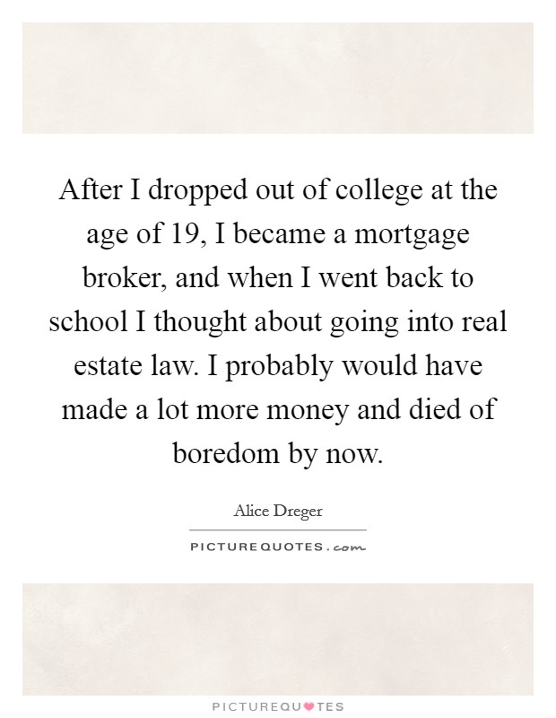 After I dropped out of college at the age of 19, I became a mortgage broker, and when I went back to school I thought about going into real estate law. I probably would have made a lot more money and died of boredom by now Picture Quote #1