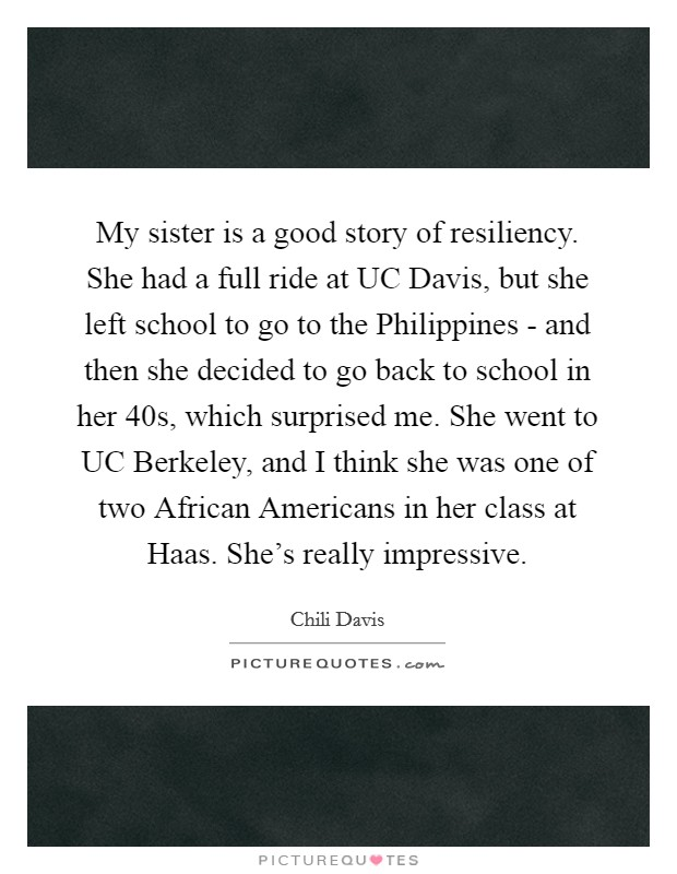 My sister is a good story of resiliency. She had a full ride at UC Davis, but she left school to go to the Philippines - and then she decided to go back to school in her 40s, which surprised me. She went to UC Berkeley, and I think she was one of two African Americans in her class at Haas. She's really impressive Picture Quote #1